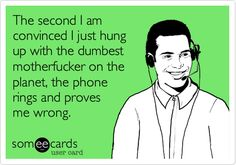This has become a common occurrence. 20 signs you've worked in a call center too long.  So freakin accurate my life