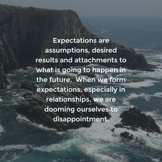 Expectations are assumptions, desired results and attachments to what is going to happen in the future.  When we form expectations, especially in relationships, we are dooming ourselves to disappointment.