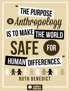 """The purpose of anthropology is to make the world safe for human differences."" Ruth Benedict"