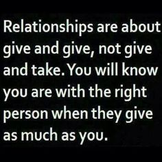 Relationships Are About Give And Give, Not Give And Take. You Will Know You Are With The Right Person When They Give As Much As You.