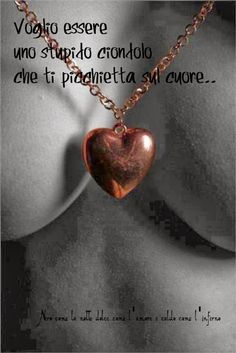 Nero come la notte dolce come l'amore caldo come l'inferno: Voglio essere uno stupido ciondolo che ti picchietta sul cuore.. (cit.)