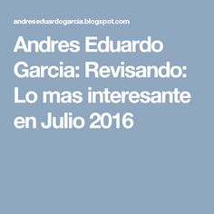 Andres Eduardo Garcia: Revisando: Lo mas interesante en Julio 2016