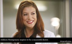 Addison Montgomery inspires me to be a successful doctor. If I were to be a doctor that would be true