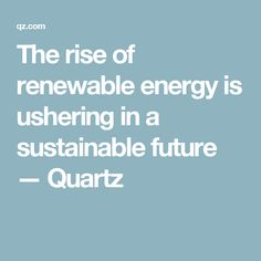 The rise of renewable energy is ushering in a sustainable future — Quartz
