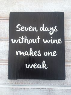 Seven days without wine makes one weak..wine saying. Find this and more at my etsy shop, SummerSunSign
