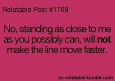 Relatable Post: No, standing as close to me as you possibly can, will not make the line move faster