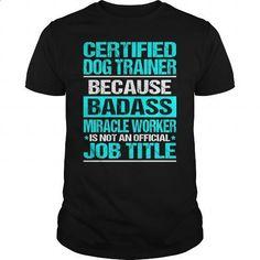CERTIFIED DOG TRAINER - BADASS - #linen shirt #t shirt companies. ORDER HERE => https://www.sunfrog.com/LifeStyle/CERTIFIED-DOG-TRAINER--BADASS-Black-Guys.html?60505