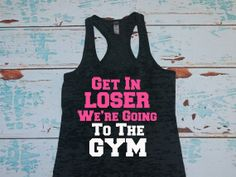 Get In Loser We're Going To The Gym. Gym Shirt. Workout Tank Top. Burnout tank top. Mean Girls. Birthday Gift on Etsy, $21.00 I want this!
