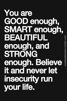 """You are GOOD enough, SMART enough, BEAUTIFUL enough, and STRONG enough. Believe it and never let insecurity run your life."""