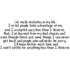 I've made mistakes in my life. I've let people take advantage of me and I accepted way less than I deserve. But I've learned from my bad choices and even though there are some things I can never get back and people who will never be sorry, I'll know better next time and I won't settle for anything less than I deserve.