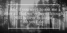And if you were to ask me, after all we've been through. Still believe in magic, oh yes I do - Coldplay - Magic lyric quote