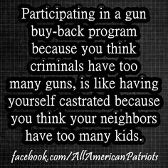 Participating in a gun buyback program because you think criminals have too many guns, is like having yourself castrated because you think your neighbors have too many kids.   #gunrights