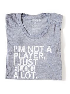 shirt i'd wear: i'm not a player, i just BLOG a lot.
