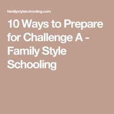 10 Ways to Prepare for Challenge A - Family Style Schooling