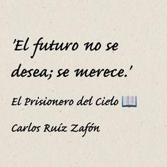 'El futuro no se desea; se merece.' // El Prisionero del Cielo - Carlos Ruíz Zafón