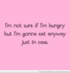 I'm not sure if I'm hungry but I'm gonna eat anyway just in case. LOL!