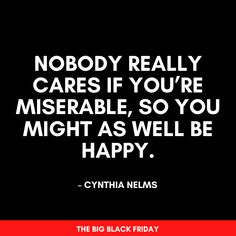 Nobody really cares if you're miserable, so you might as well be happy. Bannister, 4 Life, Black Friday, Favorite Quotes, Truths, Life Quotes, Self, Big, Words