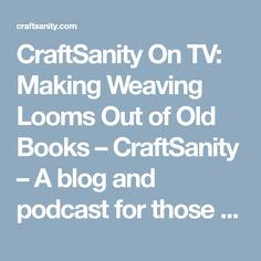 CraftSanity On TV: Making Weaving Looms Out of Old Books – CraftSanity – A blog and podcast for those who love everything handmade