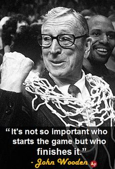 """It's not so important who starts the game but who finishes it."" - John Wooden"