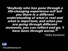 """Anybody who has gone through a life-changing experience will tell you there is a different understanding of what is real and what is important, and when you are going through different moments, you can reflect and go, 'I have been through worse.'""  ~Delta Goodrem"