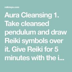Aura Cleansing 1. Take cleansed pendulum and draw Reiki symbols over it. Give Reiki for 5 minutes with the intention to cleanse aura. 2. Draw distant symbol over the pendulum and connect it with the energies of your client. 3. Hold your pendulum over empty space and let it swing. It may take merely 2-3 minutes or may go on for about 15-20 minutes. Just sit patiently and let the pendulum do its work. Once it stops, ask pendulum if the aura is cleansed. If it says no, continue doing the same…