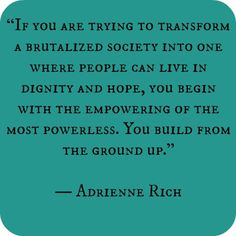 If you are trying to transform a brutalized society into one where people can live in dignity and hope, you begin with the empowering of the most powerless. You build from the ground up. -Adrienne Rich