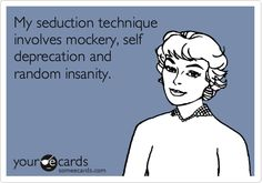My seduction technique involves mockery, self deprecation and random insanity.