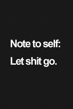 Note to self: Let shit go. ♡
