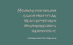 My whole psychology is such that it can be accepted only by someone who is ready for it. ~Carl Jung, Letters Vol. I, Pages 130-131