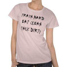 Train hard, Eat Clean, Talk Dirty Tee Shirts