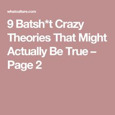 9 Batsh*t Crazy Theories That Might Actually Be True – Page 2