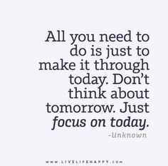 All you need to do is just to make it through today. Don't think about tomorrow. Just focus on today. - Unknown