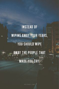 Instead of wiping away your tears.  You should wipe away the people who made you cry.