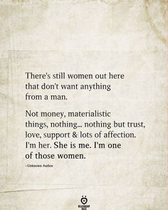There's still women out here that don't want anything from a man. Not money, materialistic things, nothing. nothing but trust, love, support & lots of affection. She is me. I'm one of those women. True Quotes, Great Quotes, Quotes To Live By, Motivational Quotes, Inspirational Quotes, Quotes Quotes, Sport Quotes, Poetry Quotes, Wisdom Quotes