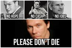 10 years ago we had Bob Hope, Johnny Cash and Steve Jobs. Now we have no hope, no cash, and no jobs. Please don't die Kevin Bacon! Funny Quotes, Funny Memes, Memes Humor, Kevin Bacon, Bob Hope, What Do You Mean, Just For Laughs, Laugh Out Loud, The Funny