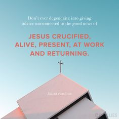 """Don't ever degenerate into giving advice unconnected to the good news of Jesus crucified, alive, present, at work and returning."" (David Powlison)"