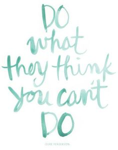 'Do what they think you can't do'