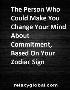 The Person Who Could Make You Change Your Mind About Commitment, Based On Your Zodiac Sign #Aries #Cancer #Libra #Taurus #Leo #Scorpio #Aquarius #Gemini #Virgo #Sagittarius #Pisces #zodiac #astrology #horoscope #zodiacsigns