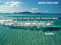 """However many holy words you read, however many you speak, what good will they do you if you do not act on upon them?""  #Attitude #Inspirational #Words #Facts #picturequotes  View more #quotes on http://quotes-lover.com"