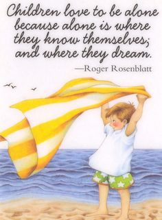 Children love to be alone because alone is where they know themselves; and where they dream
