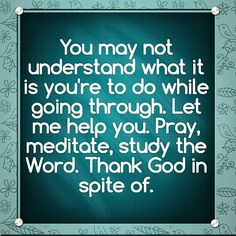 You may not understand what it is you're to do while going through. Let me help you. Pray, meditate, study the Word. Thank God in spite of.