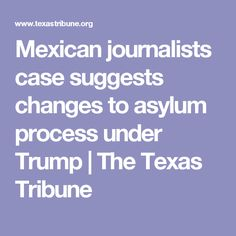 Mexican journalists case suggests changes to asylum process under Trump | The Texas Tribune