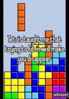Tetris Taught Me That Trying To Fit In Will Make You Disapper Weisheiten Weise Worte