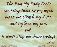 The pain my body feels can bring tears to my eyes, make me clench my fists, and tighten my jaw, but it won't stop me from living! -C.W.
