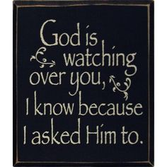 God is watching over you, I know...