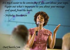 It's much easier to be convincing if you care about your topic. Figure out what's important to you about your message and speak from the heart. -Nicholas Boothman
