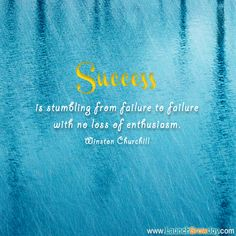 quote from Winston Churchill:  Success is stumbling from failure to failure with no loss of enthusiasm.