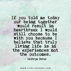 If you told me today our being together would result in heartbreak I would still choose to be with you because I believe that truly living life is in the experiences not the outcomes. - Kathryn Perez