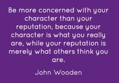 Be more concerned with your character than your reputation, because your character is what you really are, while your reputation is merely what others think you are.   -John Wooden