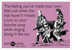 The feeling you've made your own little cult when the kids haven't missed a lyric to your favorite song while singing along in the car.